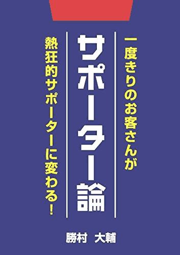 サポーター論 一度きりのお客さんが熱狂的サポーターに変わる! 勝村大輔
